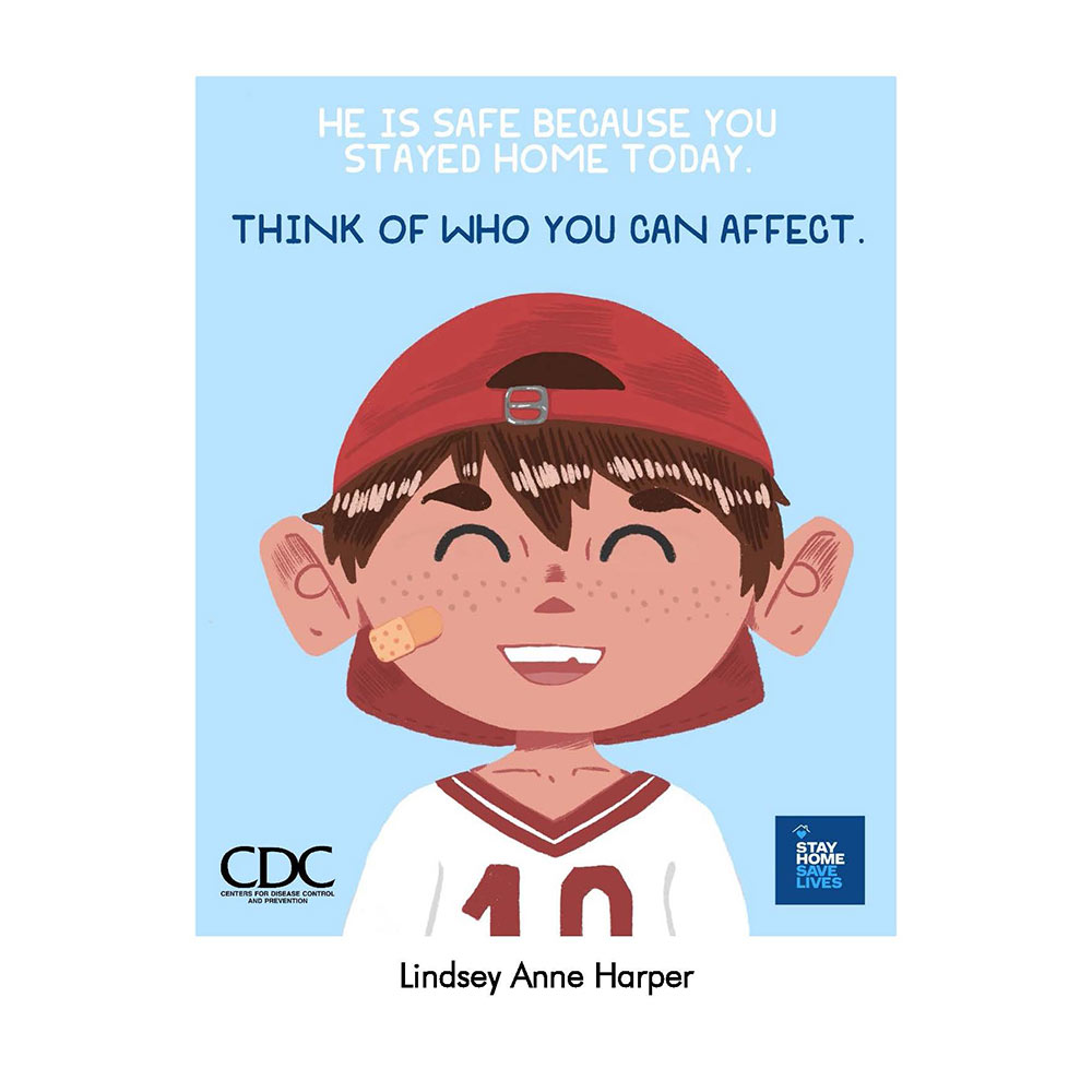 "poster of little boy (cartoon) wearing red hat and baseball shirt, blue background. Says ""He is safe because you stayed home today. Think of who you can affect."" CDC logo in left bottom corner and ""stay home save lives"" logo in bottom right corner"